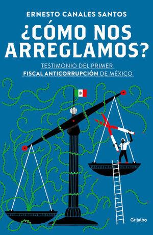 ¿Cómo nos arreglamos?. Testimonio del primer fiscal anticorrupción de México