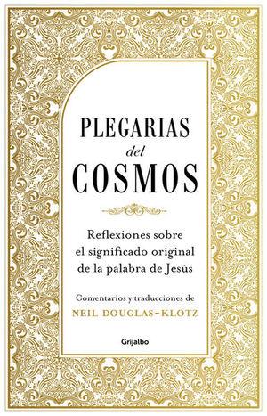 PLEGARIAS DEL COSMOS. REFLEXIONES SOBRE EL SIGNIFICADO ORIGINAL DE LA PALABRA DE JESUS