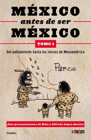 MEXICO ANTES DE SER MEXICO. DEL POBLAMIENTO HASTA LOS INICIOS DE MESOAMERICA (TOMO 1)
