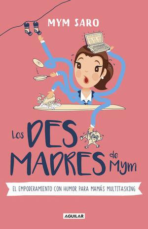 DESMADRES DE MYM, LOS. EL EMPODERAMIENTO CON HUMOR PARA MAMAS MULTITASKING
