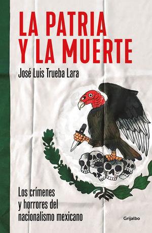 PATRIA Y LA MUERTE, LA. LOS CRIMENES Y HORRORES DEL NACIONALISMO MEXICANO