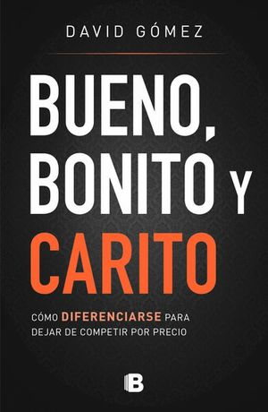 BUENO BONITO Y CARITO. COMO DIFERENCIARSE PARA DEJAR DE COMPETIR POR PRECIO