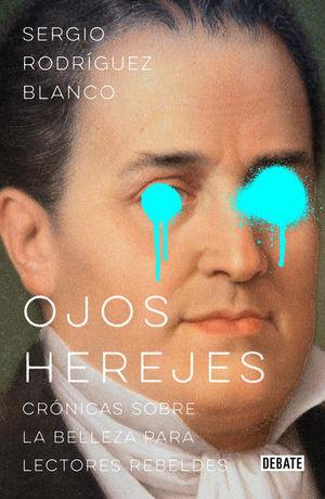 OJOS HEREJES. CRONICAS SOBRE LA BELLEZA PARA LECTORES REBELDES