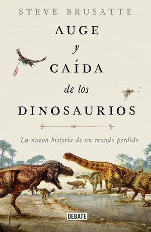 Auge y caída de los dinosaurios. La nueva historia de un mundo perdido