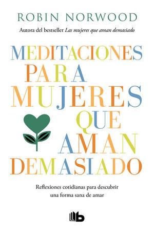 Meditaciones para mujeres que aman demasiado. Reflexiones cotidianas para descubrir una forma sana de amar