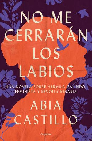 No me cerrarán los labios. Una novela sobre Hermila Galindo, feminista y revolucionaria