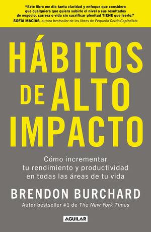 Hábitos de alto impacto. Cómo incrementar tu rendimiento y productividad en todas las áreas de tu vida