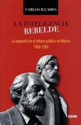 INTELIGENCIA REBELDE, LA. LA IZQUIERDA EN EL DEBATE PUBLICO EN MEXICO 1968 -1989