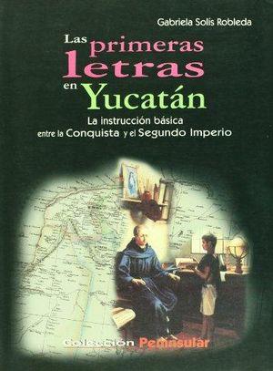 PRIMERAS LETRAS EN YUCATAN, LAS. LA INSTRUCCION BASICA ENTRE LA CONQUISTA Y EL SEGUNDO IMPERIO