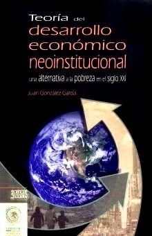 TEORIA DEL DESARROLLO ECONOMICO NEOINSTITUCIONAL. UNA ALTERNATIVA A LA POBREZA EN EL SIGLO XXI
