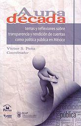 A UNA DECADA. TEMAS DE REFLEXIONES SOBRE TRANSPARENCIA Y RENDICION DE CUENTAS COMO POLITICA PUBLICA EN MEXICO