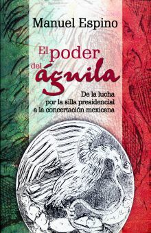 PODER DEL AGUILA, EL. DE LA LUCHA POR LA SILLA PRESIDENCIAL A LA CONCERTACION MEXICANA