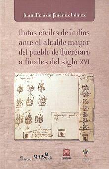 AUTOS CIVILES DE INDIOS ANTE EL ALCALDE MAYOR DEL PUEBLO DE QUERETARO A FINALES DEL SIGLO XVI