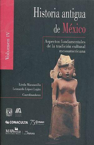 HISTORIA ANTIGUA DE MEXICO / VOL. IV. ASPECTOS FUNDAMENTALES DE LA TRADICION CULTURAL MESOAMERICANA