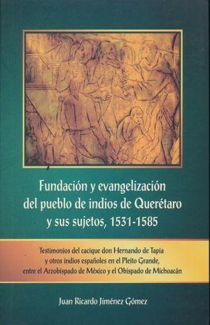 FUNDACION Y EVANGELIZACION DEL PUEBLO DE INDIOS DE QUERETARO Y SUS SUJETOS 1531 - 1585. TESTIMONIOS DEL CACIQUE DON HERNANDO DE TAPIA Y OTROS INDIOS ESPAÑOLES EN EL PLEITO GRANDE ENTRE EL ARZOBIZPADO