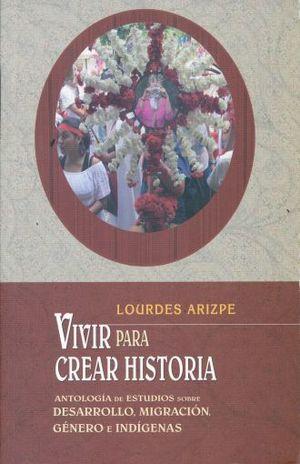 VIVIR PARA CREAR HISTORIA. ANTOLOGIA DE ESTUDIOS SOBRE DESARROLLO MIGRACION GENERO E INDIGENAS