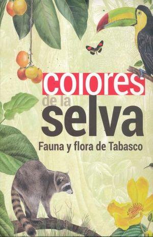 COLORES DE LA SELVA. FLORA Y FAUNA DE TABASCO / PD.