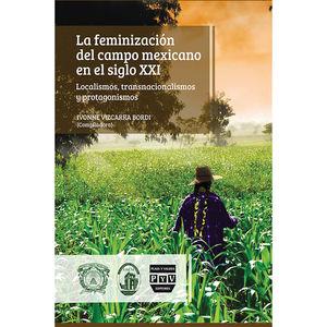 FEMINIZACION DEL CAMPO MEXICANO EN EL SIGLO XXI, LA. LOCALISMOS TRANSNACIONALISMOS Y PROTAGONISMOS