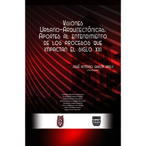 VISIONES URBANO ARQUITECTONICAS. APORTES AL ENTENDIMIENTO DE LOS PROCESOS QUE IMPACTAN EL SIGLO XXI