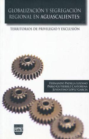 GLOBALIZACION Y SEGREGACION REGIONAL EN AGUASCALIENTES. TERRITORIOS DE PRIVILEGIOS Y EXCLUSION