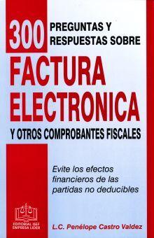 300 PREGUNTAS Y RESPUESTAS SOBRE FACTURA ELECTRONICA Y OTROS COMPROBANTES FISCALES