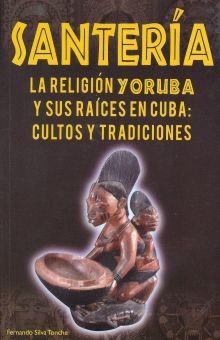 SANTERIA LA RELIGION YORUBA Y SUS RAICES EN CUBA. CULTOS Y TRADICIONES