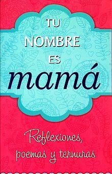 TU NOMBRE ES MAMA. REFLEXIONES POEMAS Y TERNURAS