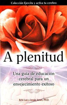 A PLENITUD. UNA GUIA DE EDUCACION CEREBRAL PARA UN ENVEJECIMIENTO EXITOSO