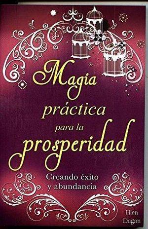 MAGIA PRACTICA PARA LA PROSPERIDAD. CREANDO EXITO Y ABUNDANCIA