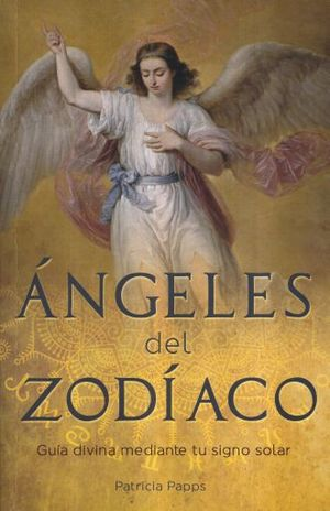 ANGELES DEL ZODIACO. GUIA DIVINA MEDIANTE TU SIGNO SOLAR