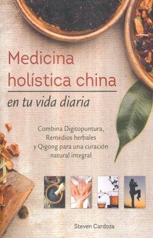 MEDICINA HOLISTICA CHINA EN TU VIDA DIARIA. COMBINA DIGITOPUNTURA REMEDIOS HERBALES Y QIGONG PARA UNA CURACION NATURAL INTEGRAL