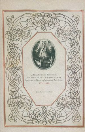 REAL SOCIEDAD BASCONGADAY EL PROYECTO VASCO NOVOHISPANO DE LA COFRADIA DE NUESTRA SEÑORA DE ARANZAZU 1791 - 1850