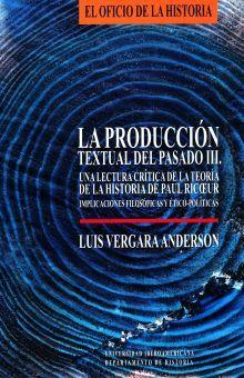 PRODUCCION TEXTUAL DEL PASADO III, LA. UNA LECTURA CRITICA DE LA TEORIA DE LA HISTORIA DE PAUL RICOEUR IMPLICACIONES FILOSOFICAS Y ETICO POLITICAS