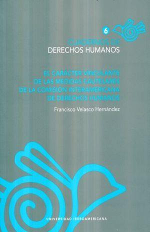 CUADERNOS DE DERECHOS HUMANOS 6. EL CARACTER VINCULANTE DE LAS MEDIDAS CAUTELARES DE LA COMISION INTERAMERICANA DE DERECHOS HUMANOS