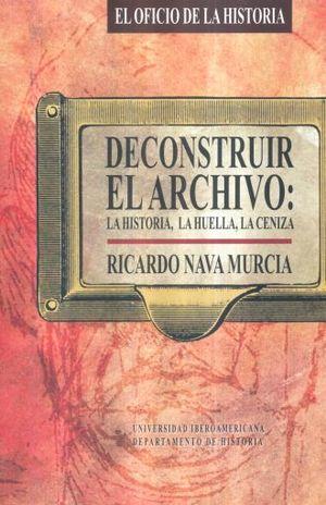 DECONSTRUIR EL ARCHIVO LA HISTORIA LA HUELLA LA CENIZA