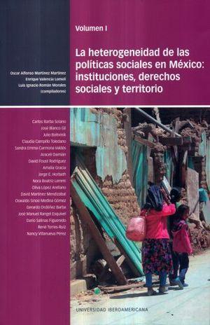 HETEROGENEIDAD DE LAS POLITICAS SOCIALES EN MEXICO INSTITUCIONES DERECHOS SOCIALES Y TERRITORIO / VOL. I