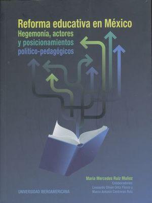 REFORMA EDUCATIVA EN MEXICO. HEGEMONIA ACTORES Y POSICIONAMIENTOS POLITICO PEDAGOGICOS