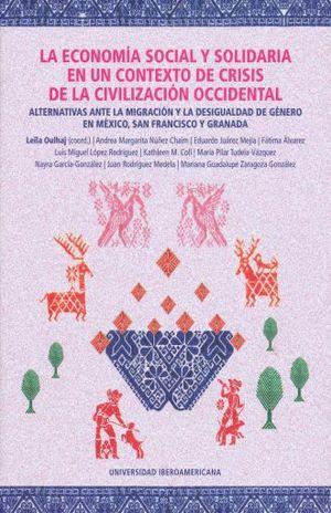 ECONOMIA SOCIAL Y SOLIDARIA EN UN CONTEXTO DE CRISIS DE LA CIVILIZACION OCCIDENTAL, LA. ALTERNATIVAS ANTE LA MIGRACION Y LA DESIGUALDAD DE GENERO EN MEXICO SAN FRANCISCO Y GRANADA