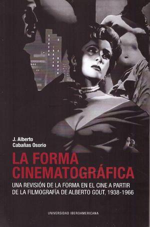 FORMA CINEMATOGRAFICA, LA. UNA REVISION DE LA FORMA EN EL CINE A PARTIR DE LA FILMOGRAFIA DE ALBERTO GOUT 1938 - 1966