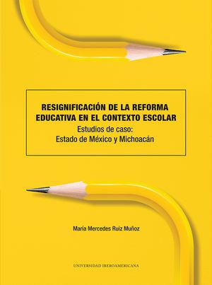 Resignificación de la reforma educativa en el contexto escolar. Estudios de caso: Estado de México y Michoacán