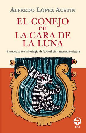 CONEJO EN LA CARA DE LA LUNA, EL. ENSAYOS SOBRE MITOLOGIA DE LA TRADICION MESOAMERICANA