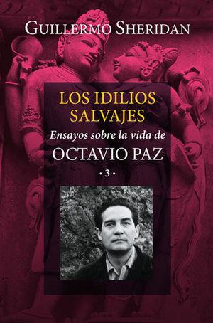 IDILIOS SALVAJES, LOS. ENSAYOS SOBRE LA VIDA DE OCTAVIO PAZ 3