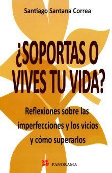 SOPORTAS O VIVES TU VIDA. REFLEXIONES SOBRE LAS IMPERFECCIONES Y LOS VICIOS Y COMO SUPERARLOS