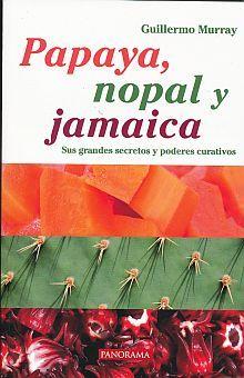 PAPAYA NOPAL Y JAMAICA. SUS GRANDES SECRETOS Y PODERES CURATIVOS