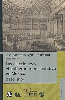 ELECCIONES Y EL GOBIERNO REPRESENTATIVO EN MEXICO 1810 1910, LAS
