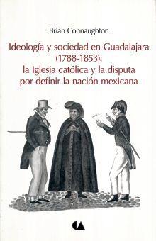 IDEOLOGIA Y SOCIEDAD EN GUADALAJARA 1788 - 1853 LA IGLESIA CATOLICA Y LA DISPUTA POR DEFINIR LA NACION MEXICANA