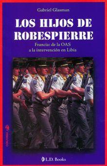 HIJOS DE ROBESPIERRE, LOS. FRANCIA DE LA OAS A LA INTERVENCION EN LIBIA