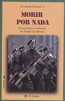 MORIR POR NADA. NARCOTRAFICO Y VIOLENCIA DE ESTADO EN MEXICO