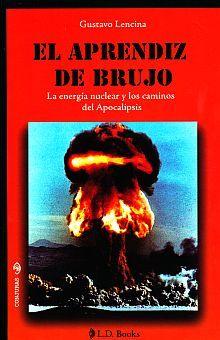 APRENDIZ DE BRUJO, EL. LA ENERGIA NUCLEAR Y LOS CAMINOS DEL APOCALIPSIS