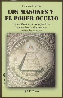 MASONES Y EL PODER OCULTO, LOS. DE LOS ILLUMINATI Y LAS LOGIAS DE LA INDEPENDENCIA A LAS ACTUALES SOCIEDADES SECRETAS